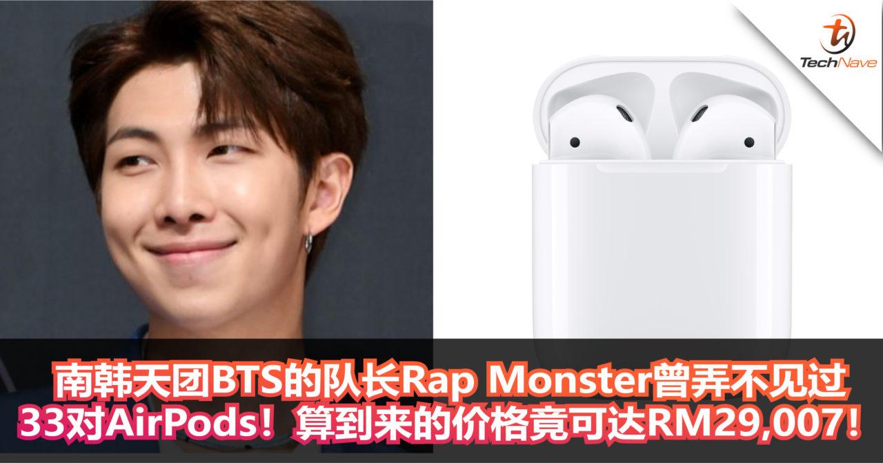 南韩天团BTS的队长Rap Monster曾弄不见33对AirPods!算到来的价格竟可达RM29,007!
