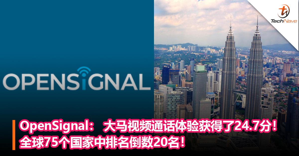 OpenSignal: 大马视频通话体验获得了24.7分!全球75个国家中排名倒数20!
