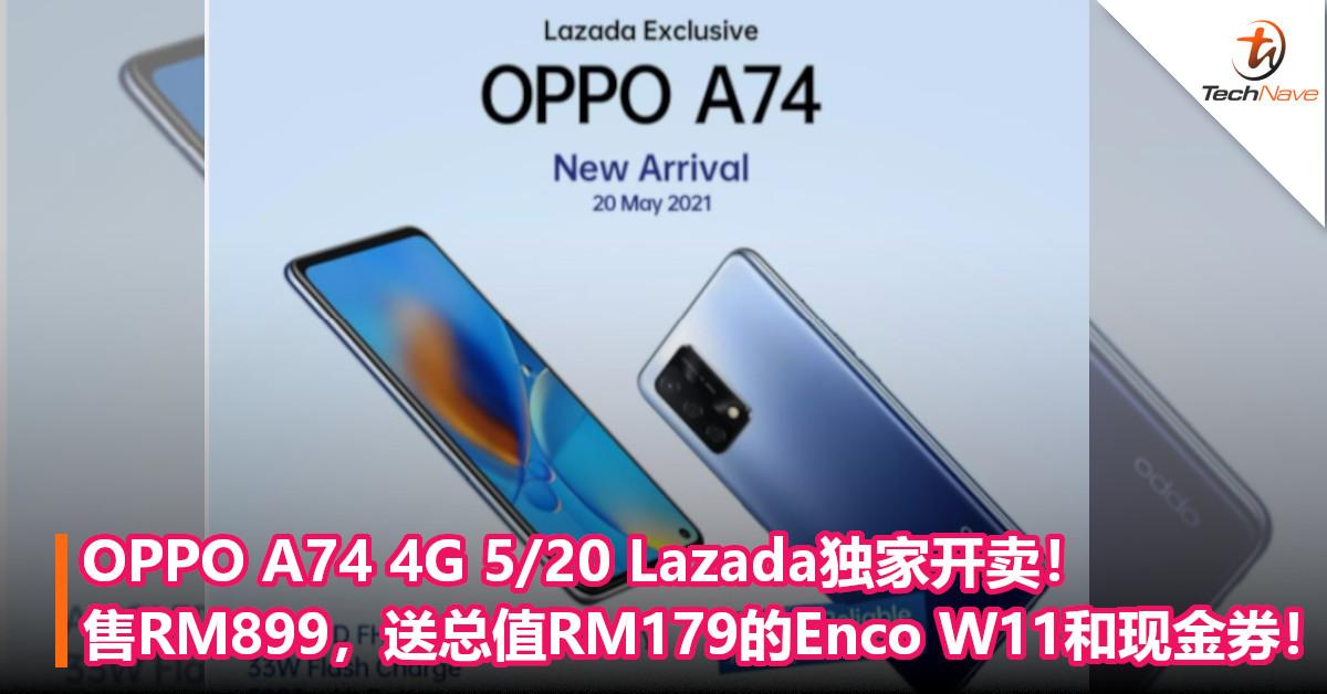 OPPO A74 4G 5/20 Lazada独家开卖!售RM899,送总值RM179的Enco W11和现金券!