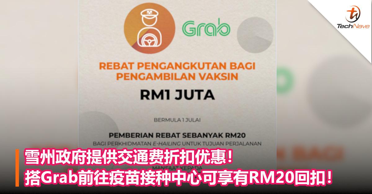 雪州政府提供交通费折扣优惠!搭Grab前往疫苗接种中心可享有RM20回扣!