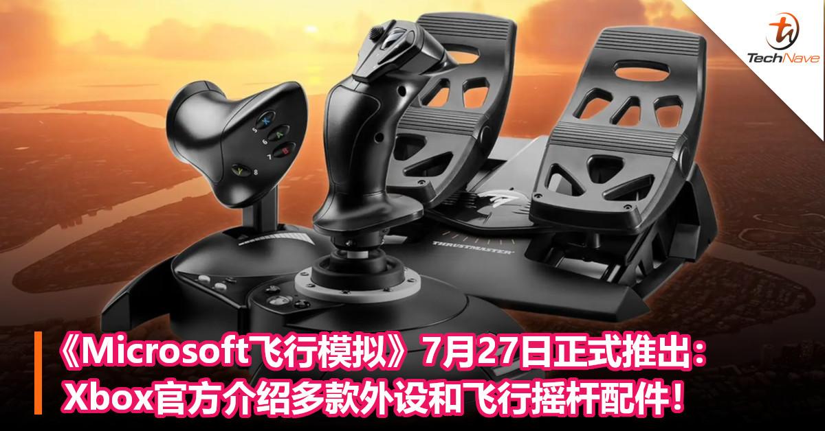 《Microsoft飞行模拟》7月27日正式推出:Xbox官方介绍多款外设和飞行摇杆配件!