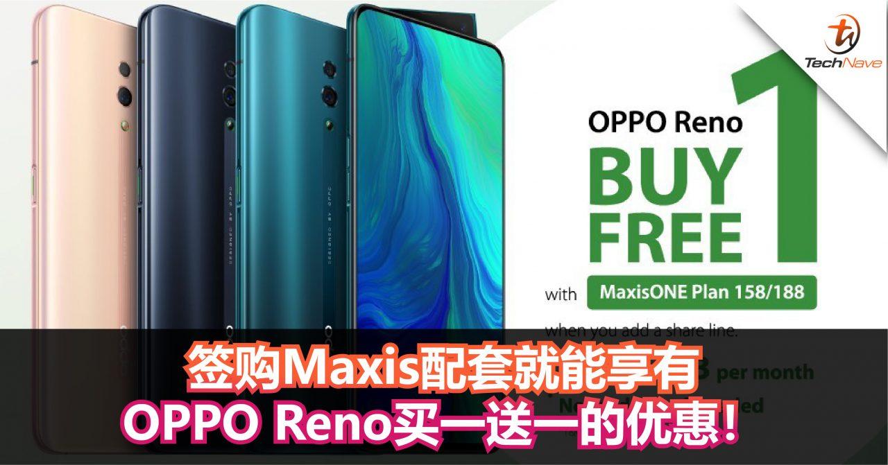 签购Maxis配套就能享有OPPO Reno买一送一的优惠!让你一次过把两台手机带回家!