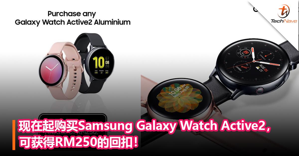 现在起购买Samsung Galaxy Watch Active2,可获得RM250的回扣!