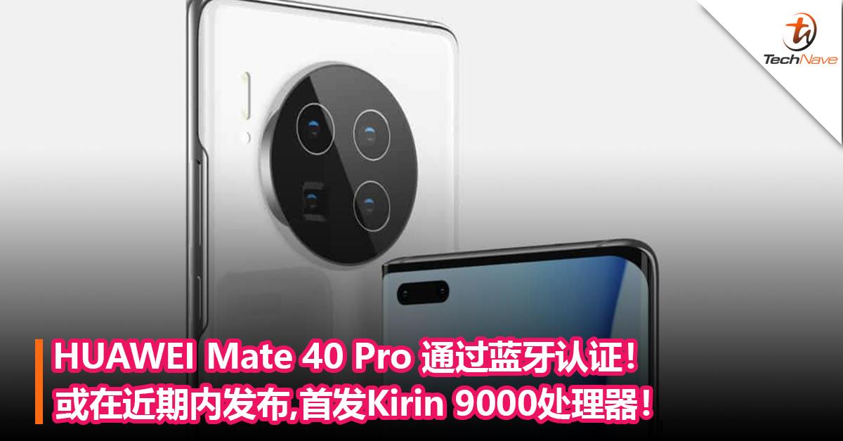 HUAWEI Mate 40 Pro 通过蓝牙认证!或在近期内发布,首发Kirin 9000处理器!