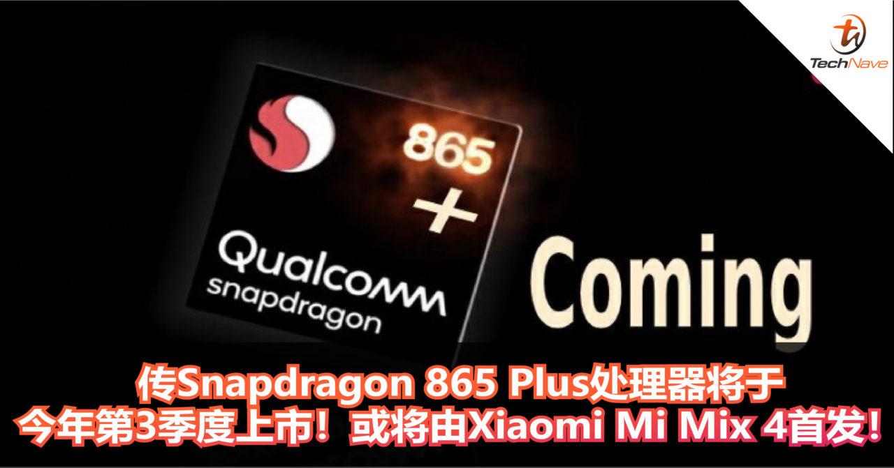 传全新的Snapdragon 865 Plus处理器将会在今年第3季度上市!或将由Xiaomi Mi Mix 4首发!