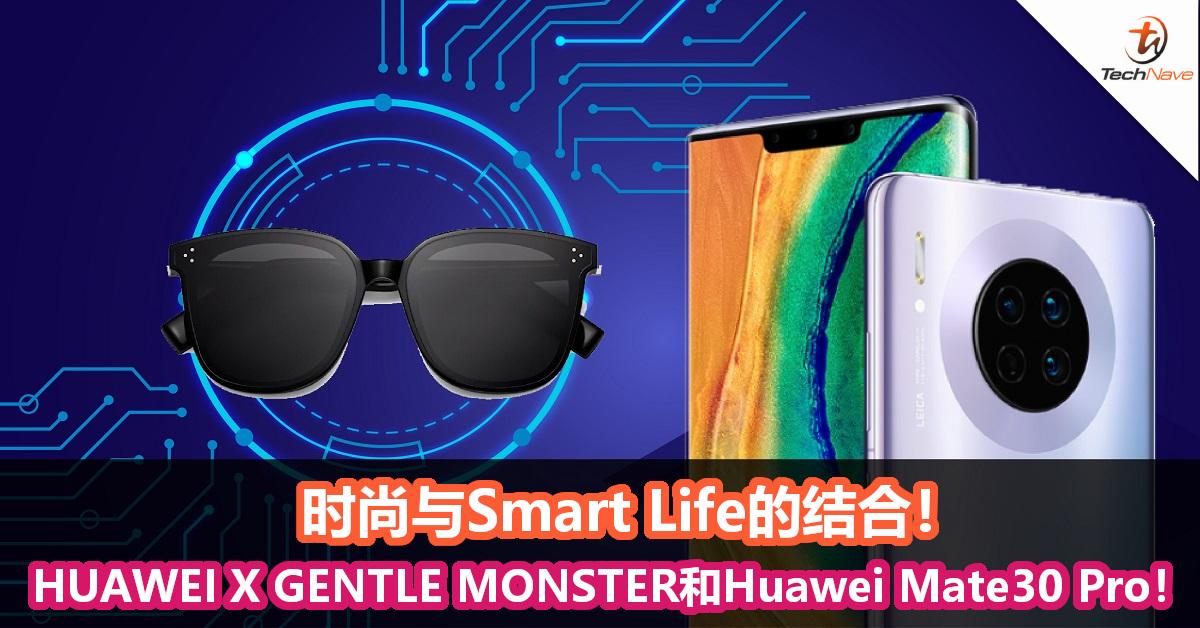 时尚与Smart Life的结合!HUAWEI X GENTLE MONSTER智能眼镜和Huawei Mate30 Pro!