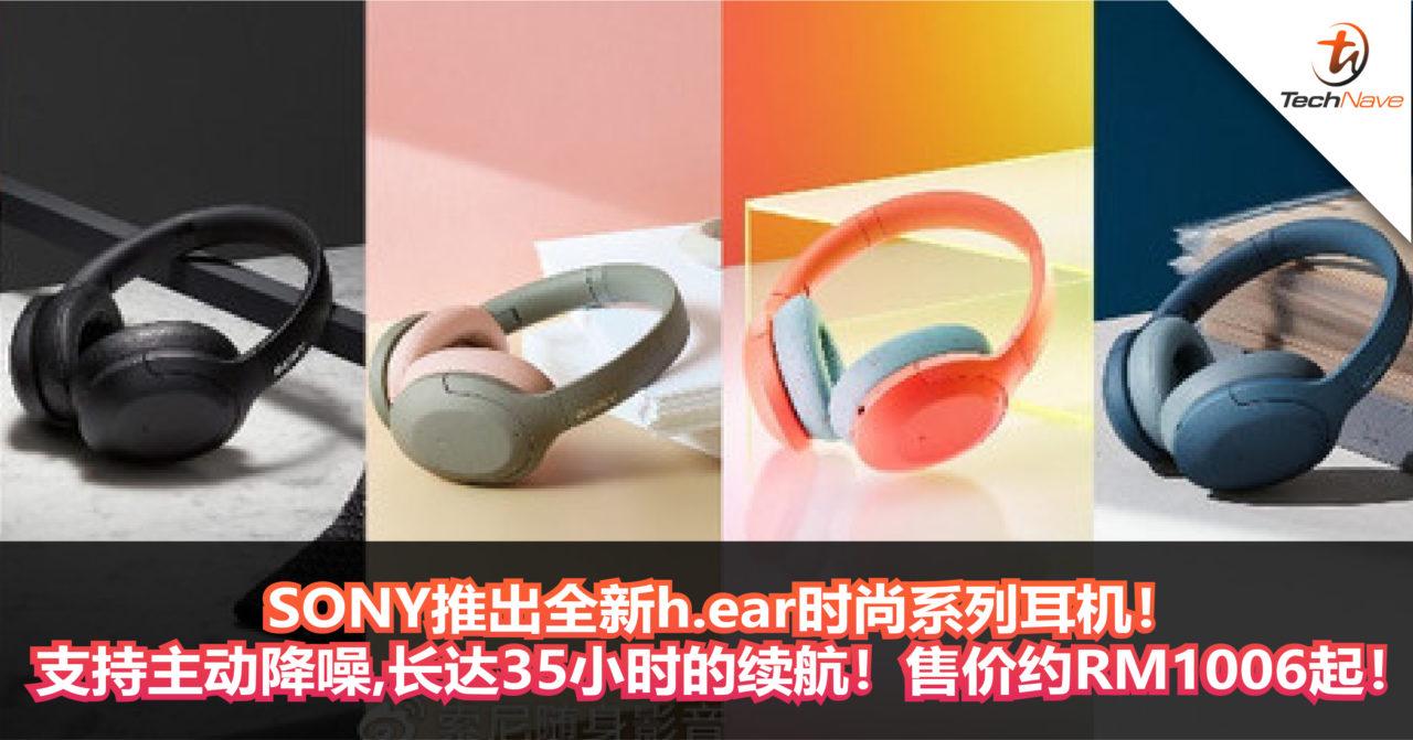 看完就爱上它了!SONY推出全新h.ear时尚系列耳机!支持主动降噪,长达35小时的续航!售价约RM1006起!