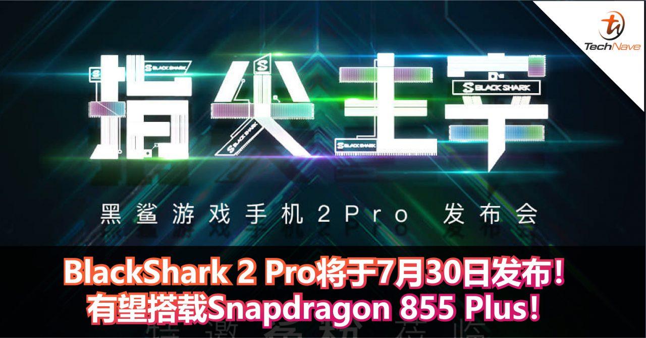 BlackShark 2 Pro将于7月30日发布!有望搭载Snapdragon 855 Plus!
