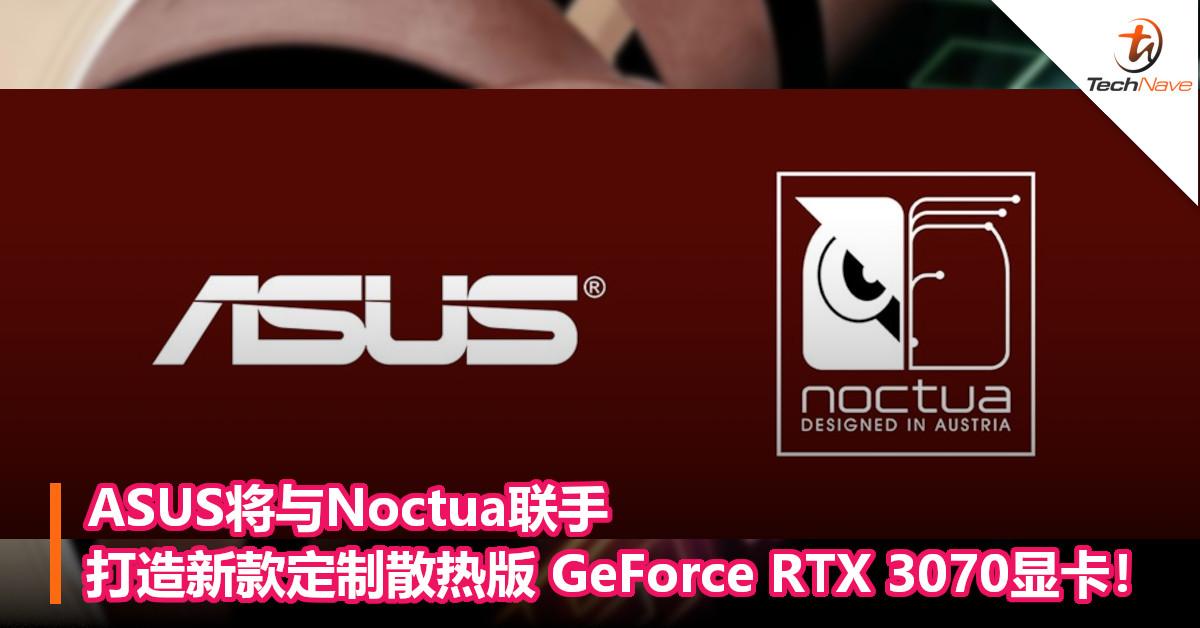 ASUS将与Noctua联手,打造新款定制散热版 GeForce RTX 3070显卡!