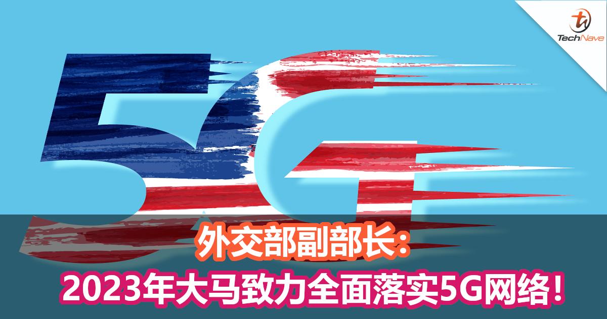 外交部副部长:2023年大马将致力全面落实5G网络!