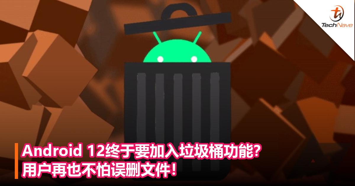 Android 12终于要加入垃圾桶功能?用户再也不怕误删文件!