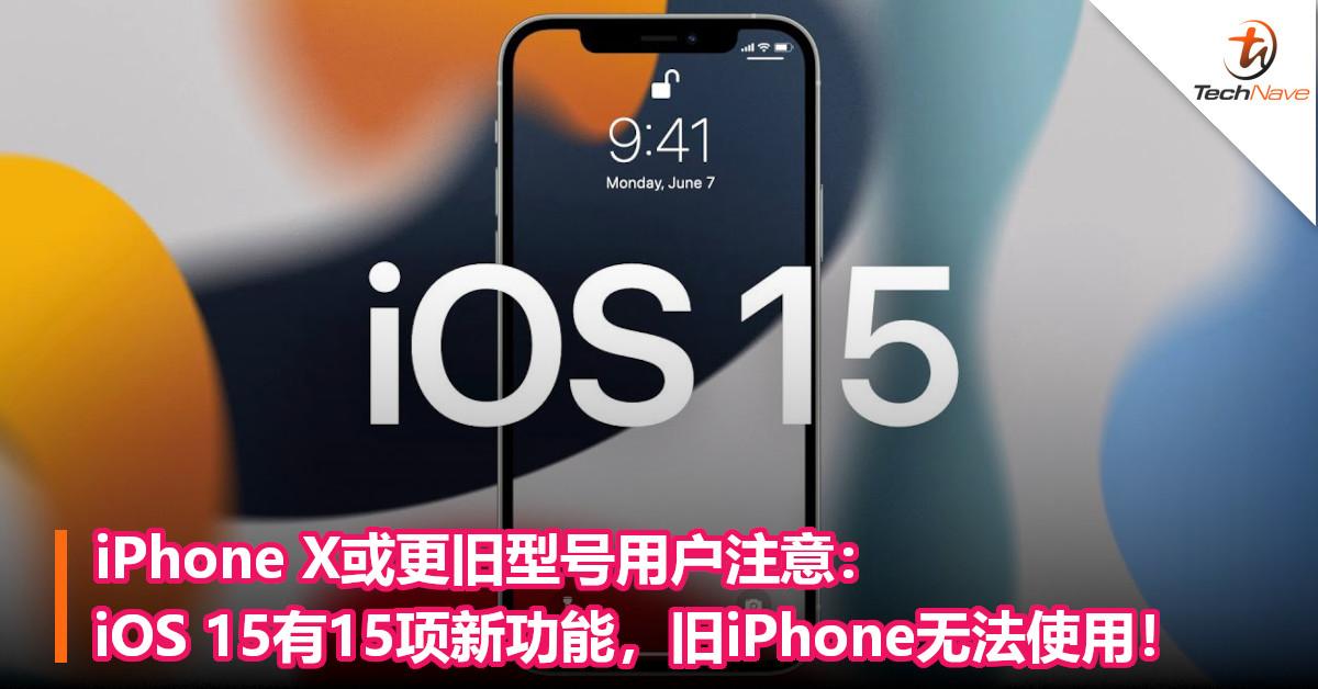 iPhone X或更旧型号用户注意:iOS 15有15项新功能,旧iPhone无法使用!