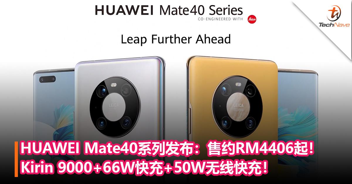 HUAWEI Mate40系列发布!首发Kirin 9000+66W快充+50W无线快充+50MP主摄!售约RM4406起!