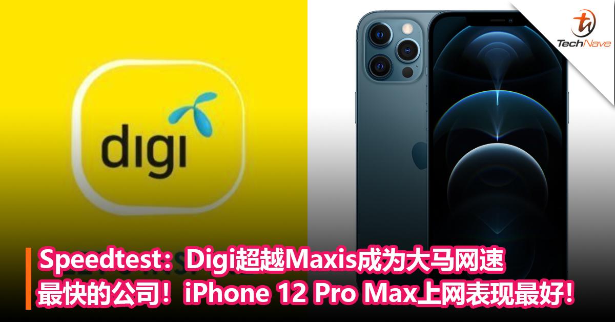 Speedtest:Digi超越Maxis成为大马网速最快的公司!iPhone 12 Pro Max上网表现最好!
