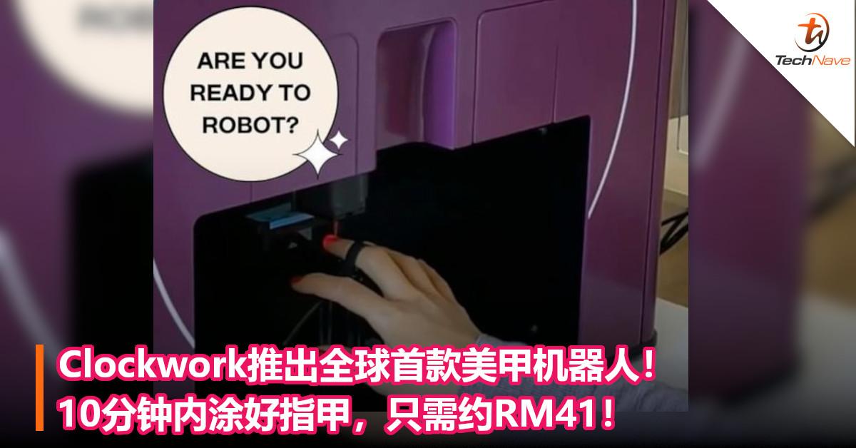 Clockwork推出全球首款美甲机器人!10分钟内涂好指甲,只需约RM41!