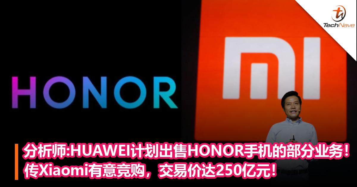 分析师:HUAWEI计划出售HONOR手机的部分业务! 传Xiaomi有意竞购,交易价达250亿元!