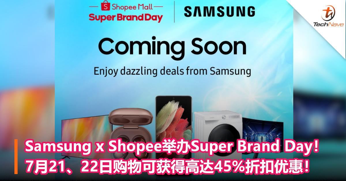 Samsung x Shopee举办Super Brand Day!7月21、22日购物可获得高达45%折扣优惠!
