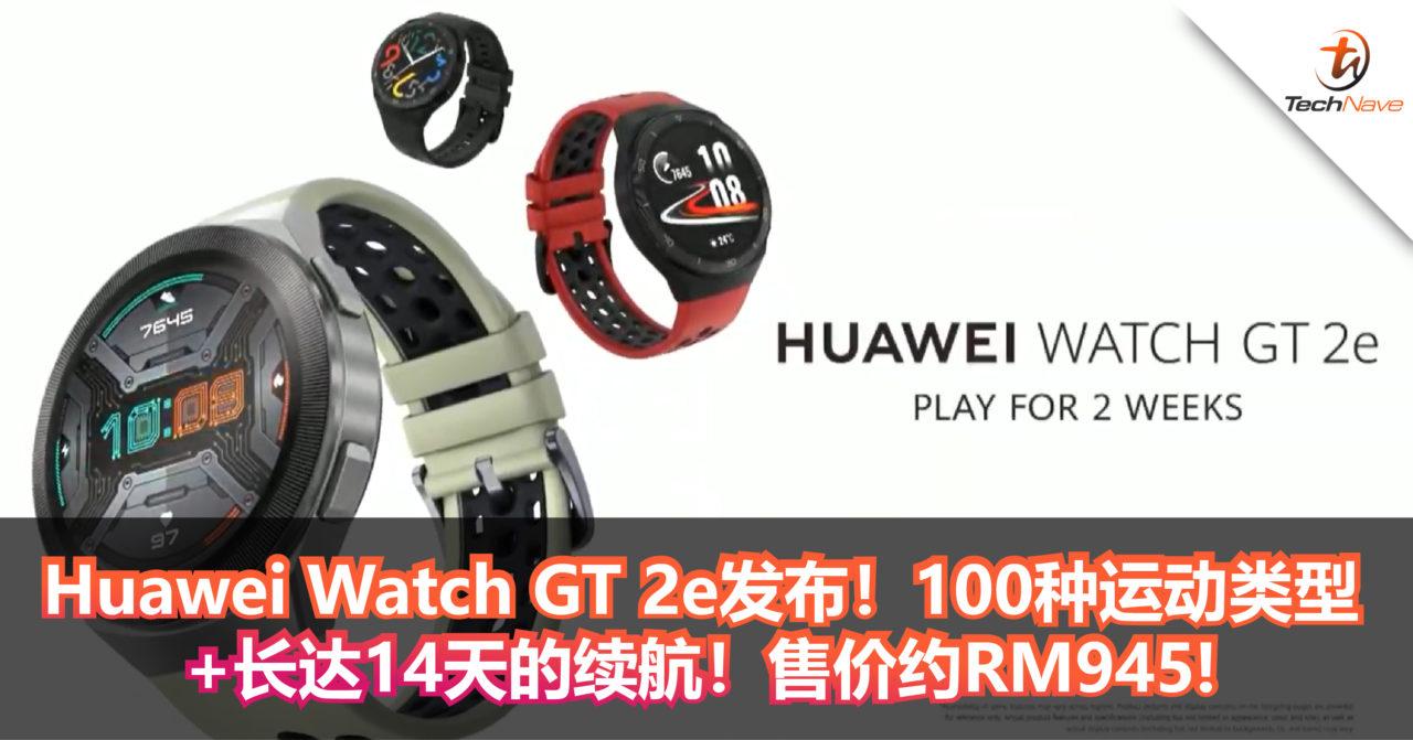 Huawei Watch GT 2e发布!提供100种运动类型+长达14天的续航!售价约RM945!