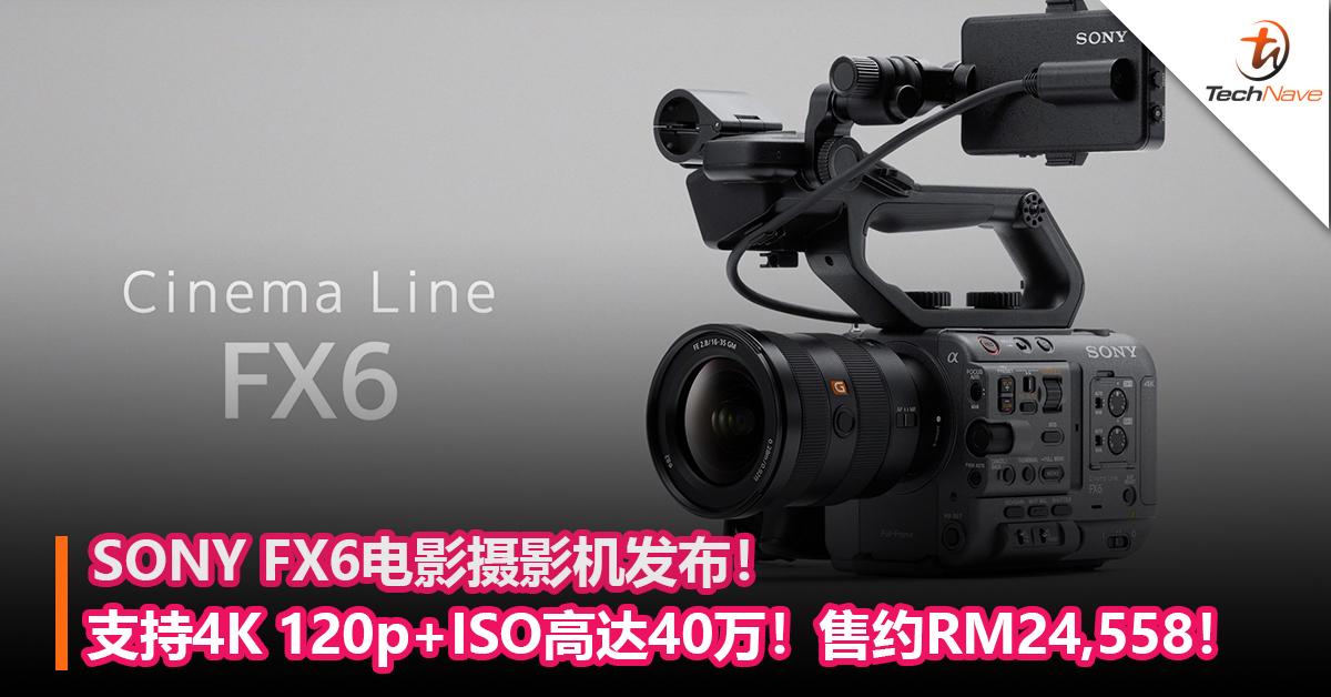SONY FX6电影摄影机发布!支持4K 120p+ISO高达40万!售约RM24,558!
