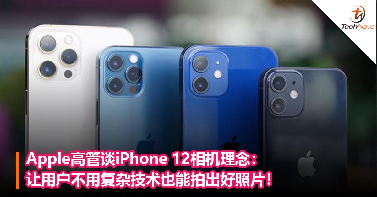 Apple高管谈iPhone 12相机理念:让用户不用复杂技术也能拍出好照片!