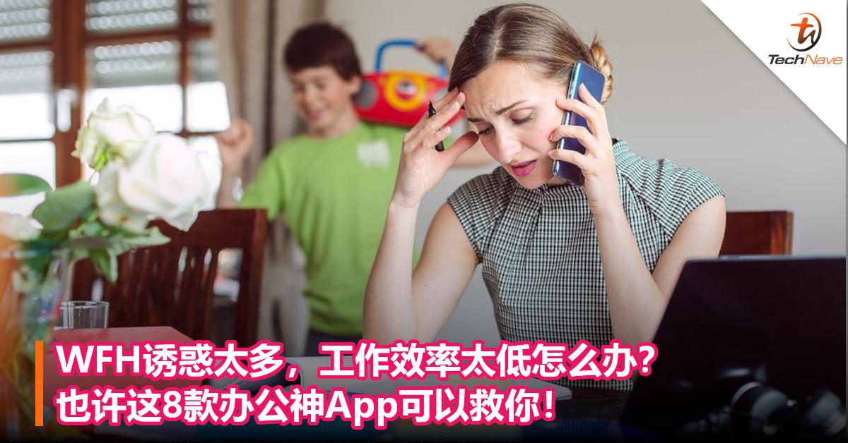 WFH诱惑太多,工作效率太低怎么办?也许这8款办公神App可以救你!