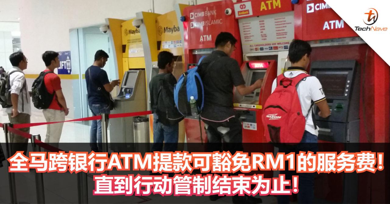 4月6日起,全马跨银行ATM提款可豁免RM1的服务费!直到行动管制结束为止!