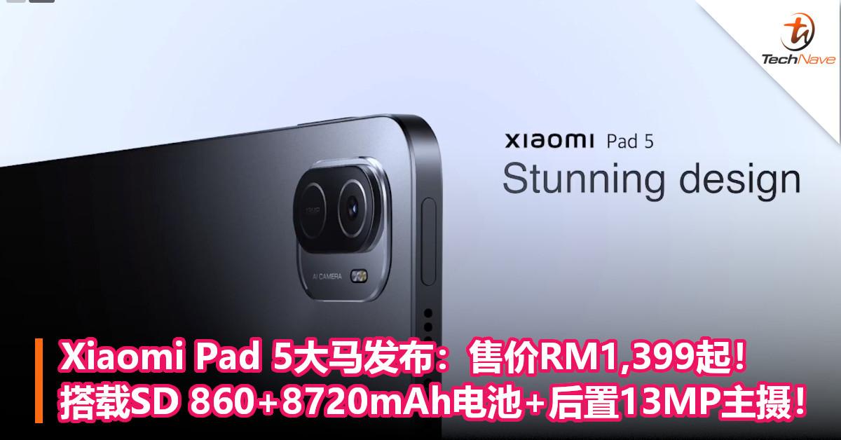 Xiaomi Pad 5大马发布:售价RM1,399起!搭载SD 860+8720mAh电池+后置13MP主摄!