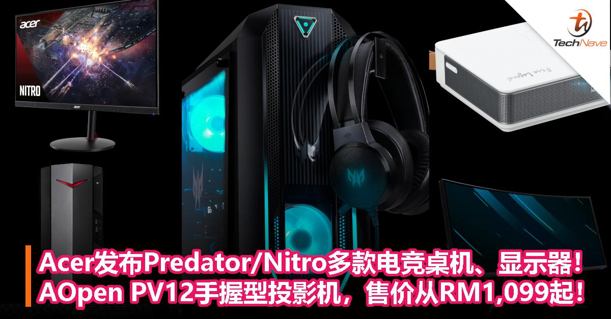 Acer发布Predator/Nitro多款电竞桌机、显示器!AOpen PV12手握型投影机,售价从RM1,099起!