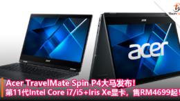 Acer TravelMate Spin P4大马发布!第11代Intel Core i7_i5+Iris Xe显卡,售RM4699起!