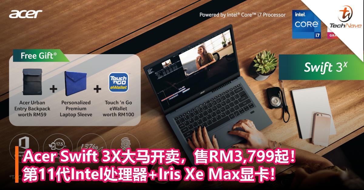 Acer Swift 3X大马开卖,售RM3,799起!第11代Intel处理器+Iris Xe Max显卡!
