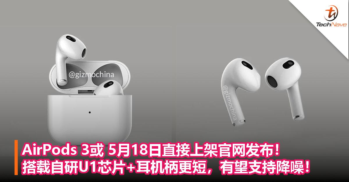 AirPods 3或 5月18日直接上架官网发布!搭载自研U1芯片+耳机柄更短,有望支持降噪!