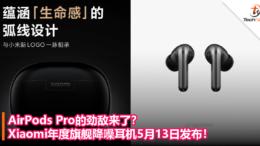 AirPods Pro的劲敌来了?Xiaomi年度旗舰降噪耳机5月13日发布!