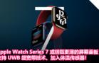Apple Watch Series 7 或搭载更薄的屏幕盖板,支持 UWB 超宽带技术、加入体温传感器!