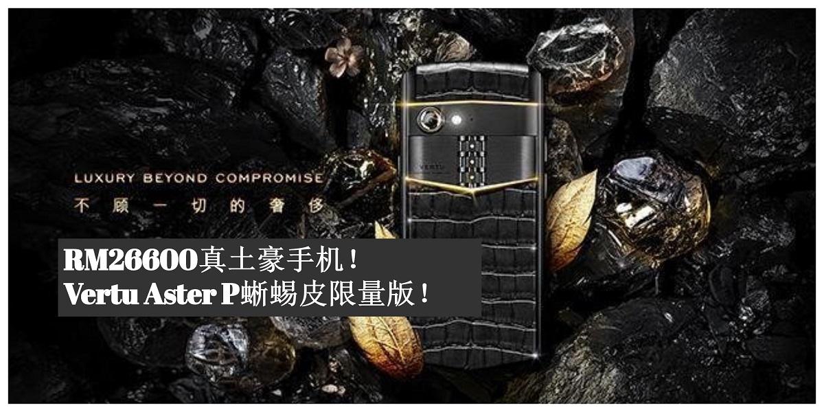 Vertu Aster P蜥蜴皮限量版正式开售!售价为RM26600!