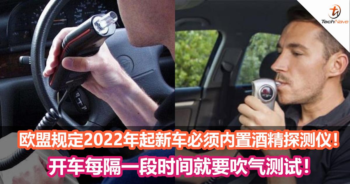 杜绝酒驾!欧盟规定2022年起新车必须内置酒精探测仪!开车每隔一段时间就要吹气测试!