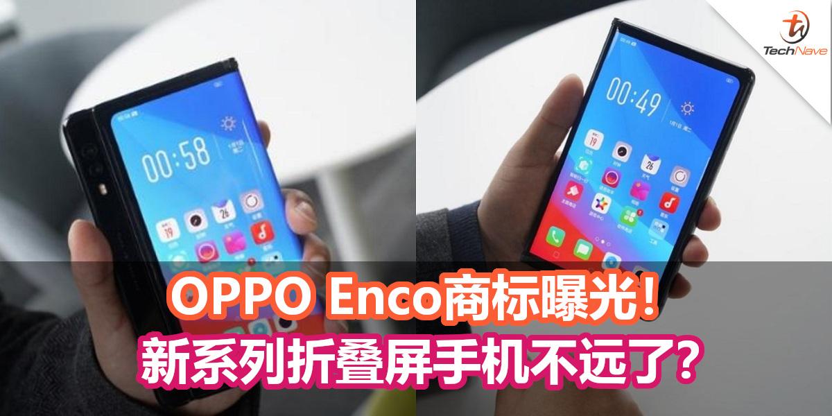 OPPO Enco商标曝光!新系列折叠屏手机不远了?