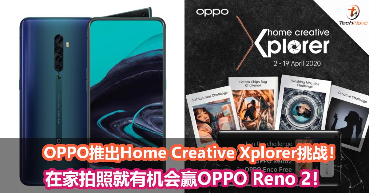 防疫期间OPPO推出Home Creative Xplorer挑战!在家拍照就有机会赢OPPO Reno 2!