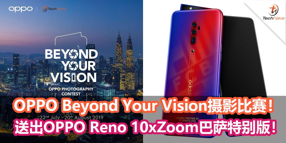 OPPO与TechNave联手举办Beyond Your Vision摄影比赛!送出OPPO Reno 10x Zoom巴萨特别版!