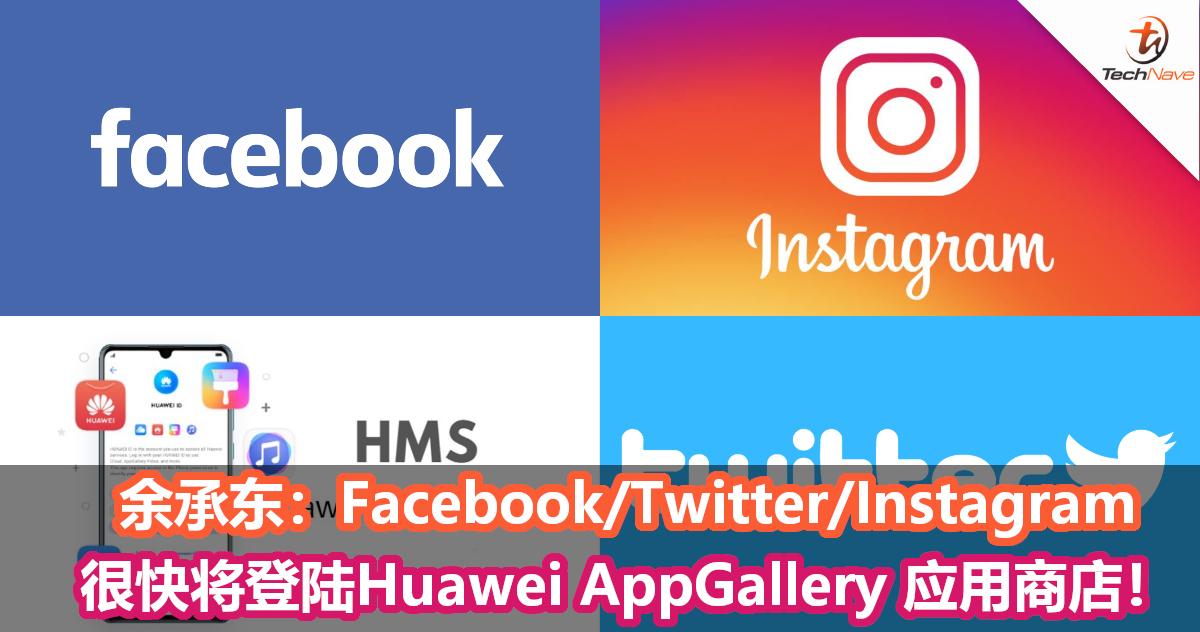 余承东:Facebook/Twitter/Instagram 很快将登陆Huawei AppGallery 应用商店!