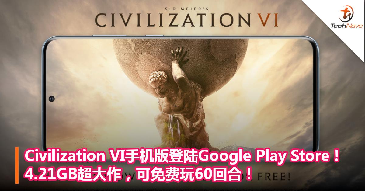 《Civilization VI》手机版登陆Google Play Store!4.21GB超大作,可免费玩60回合!