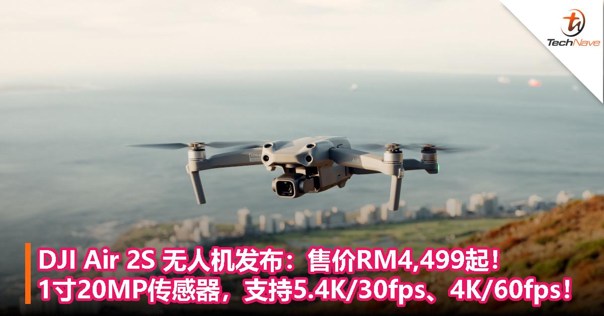 DJI Air 2S 无人机发布:售价RM4,499起!1寸20MP传感器,支持5.4K/30fps、4K/60fps!