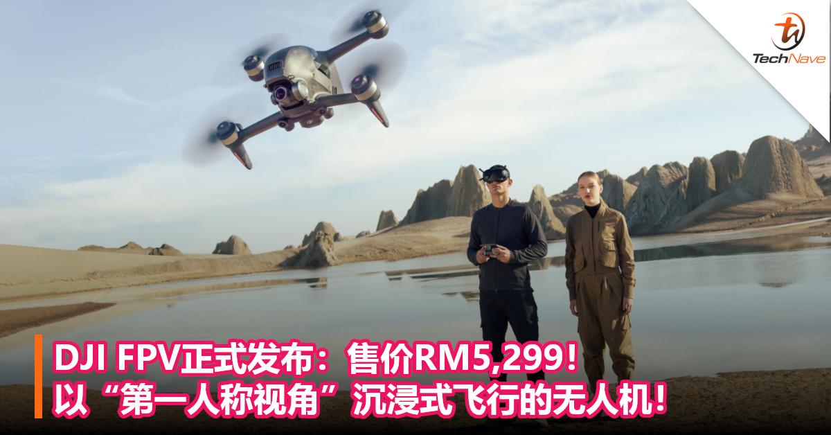 "DJI FPV正式发布:售价RM5,299!以""第一人称视角""沉浸式飞行的无人机!"