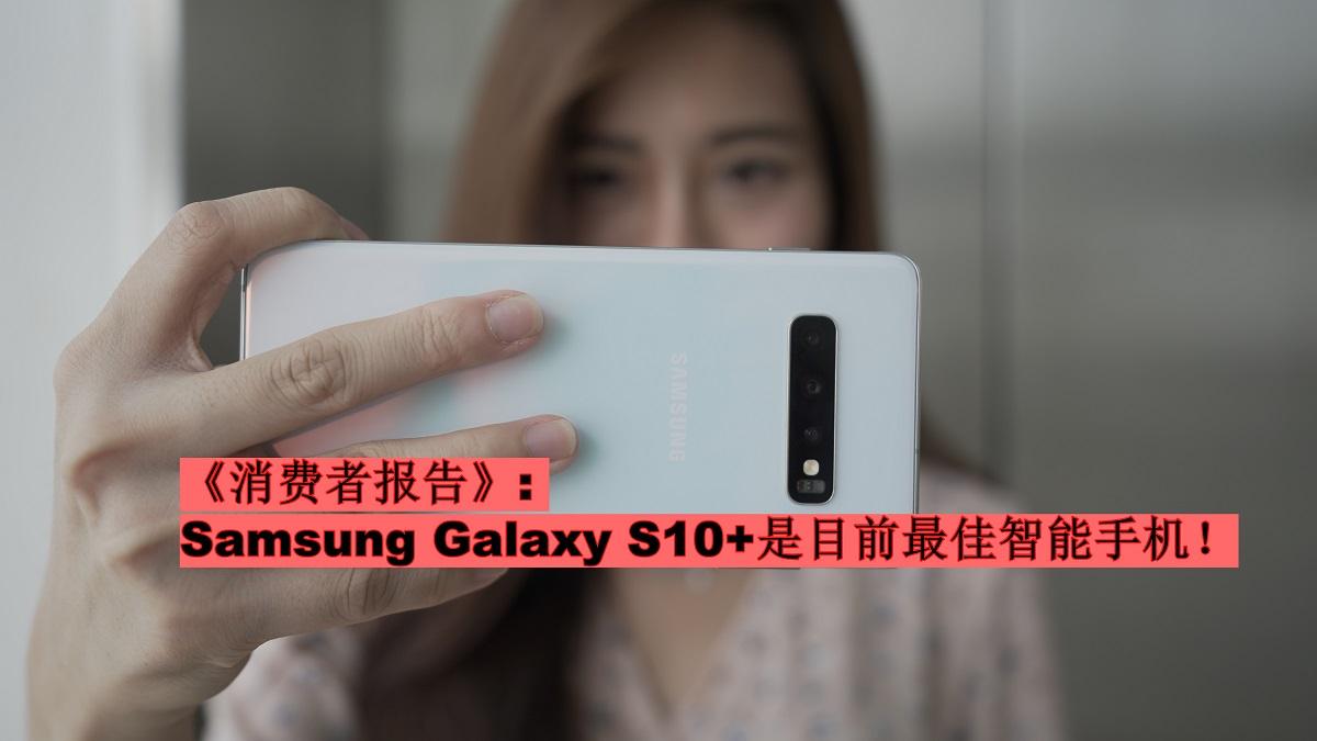 《消费者报告》评价Samsung Galaxy S10+为最佳智能手机!品牌可靠性获得最高评价!