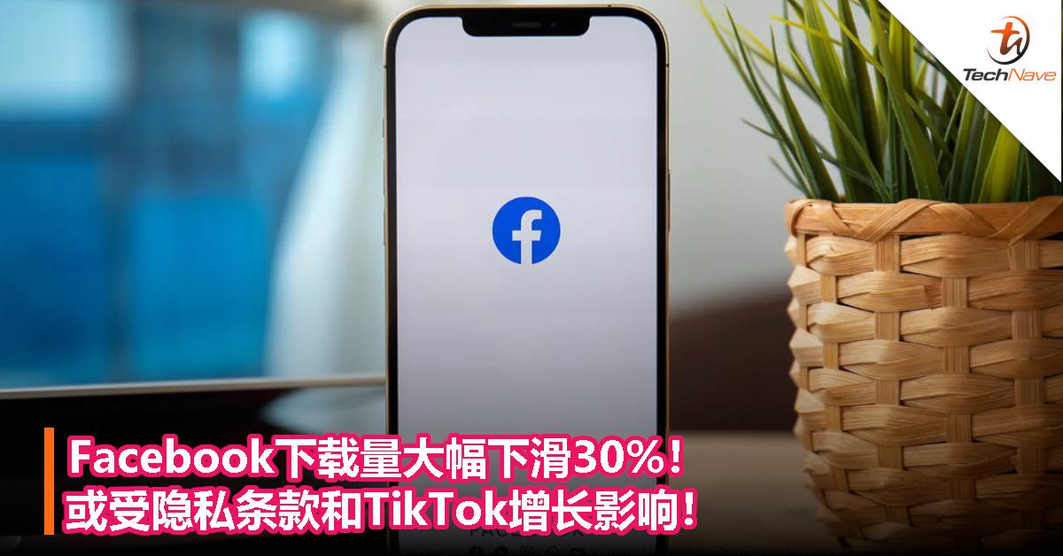 Facebook下载量大幅下滑30%!或受隐私条款和TikTok增长影响!