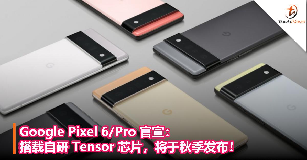 Google Pixel 6/Pro 官宣:搭载自研 Tensor 芯片,将于秋季发布!