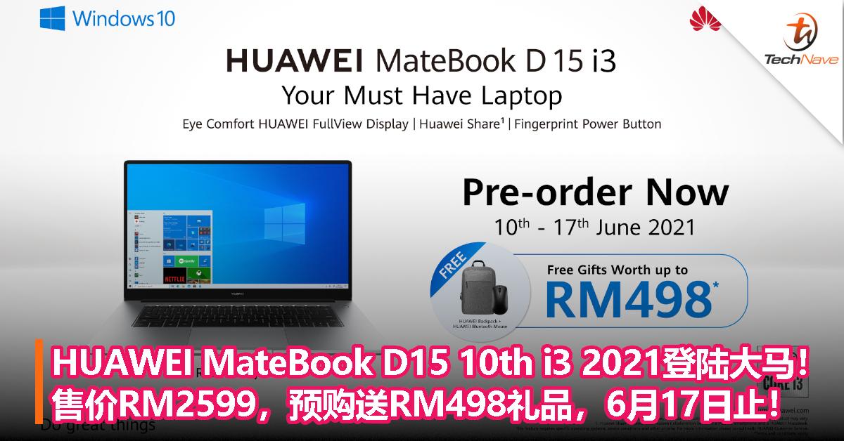 HUAWEI MateBook D15 10th i3 2021登陆大马!售价RM2599,预购送RM498礼品,6月17日止!