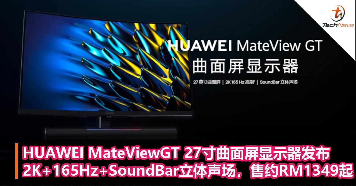 HUAWEI MateViewGT 27寸曲面屏显示器发布:2K+165Hz+SoundBar立体声场,售约RM1349起!