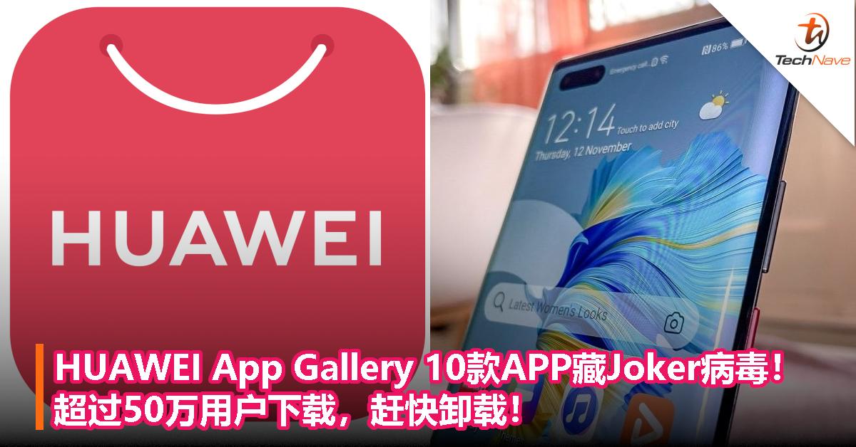 HUAWEI App Gallery 10款APP爆藏Joker病毒!超过50万用户下载,赶快卸载!