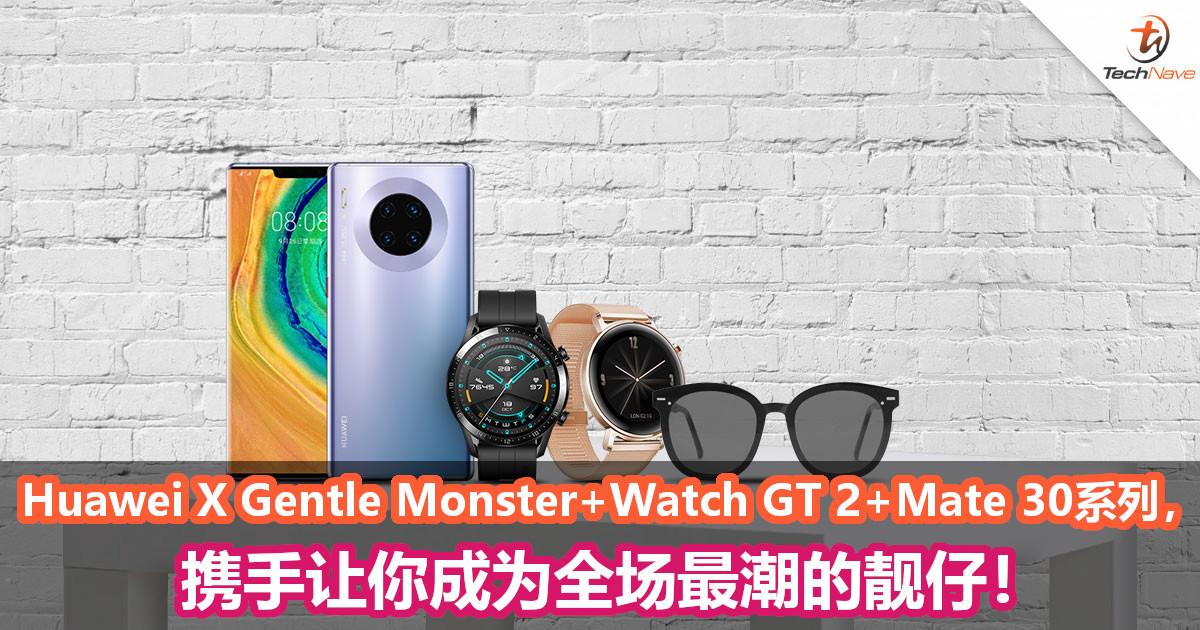 Huawei X Gentle Monster+Watch GT 2+Mate 30系列携手让你成为全场最潮的靓仔!