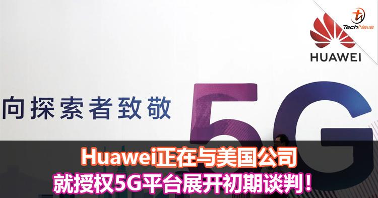Huawei正在与美国公司就授权5G平台展开初期谈判!